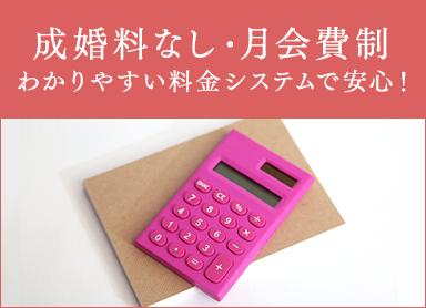 成婚料なし・月会費制 わかりやすい料金システムで安心!